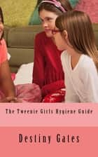 The Tweenie Girls Hygiene EGuide ebook by Destiny Gates