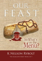 "OUR FEAST So What's on the Menu? - ""The Sackcloth Series"" Book 2 of 7 ebook by K Nelson  Rybolt"