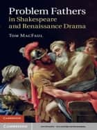 Problem Fathers in Shakespeare and Renaissance Drama ebook by Tom MacFaul