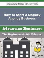 How to Start a Enquiry Agency Business (Beginners Guide) ebook by Tad Pence,Sam Enrico