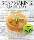 Soap Making Made Easy Ultimate Guide To Soap Making Including Recipes - Soapmaking Homeade and Handcrafted for 2015 ebook by Speedy Publishing