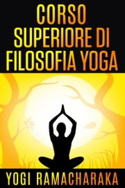 Corso superiore di Filosofia Yoga ebook by Yogi Ramacharaka