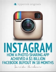Instagram: How a Photo-Sharing App Achieved a $1 Billion Facebook Buyout in 18 Months ebook by Sarita  Harbour