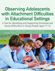 Observing Adolescents with Attachment Difficulties in Educational Settings: A Tool for Identifying and Supporting Emotional and Social Difficulties in ebook by Golding, Kim