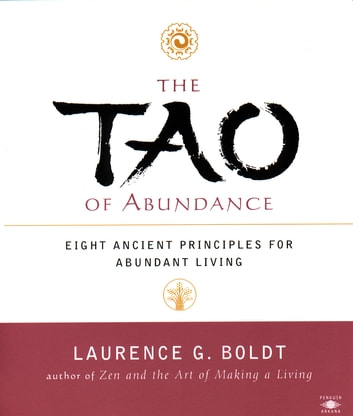 The Tao of Abundance - Eight Ancient Principles for Living Abundantly in the 21st Century ebook by Laurence G. Boldt