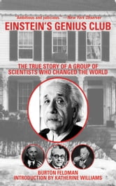 Einstein's Genius Club - The True Story of a Group of Scientists Who Changed the World ebook by Burton Feldman