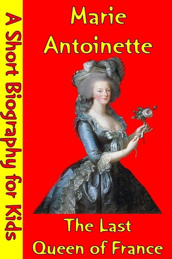 Marie Antoinette : The Last Queen of France - (A Short Biography for Children) ebook by Best Children's Biographies