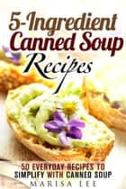 5-Ingredient Canned Soup Recipes: 40 Everyday Recipes to Simplify with Canned Soup - Meals for Busy People ebook by Marisa Lee