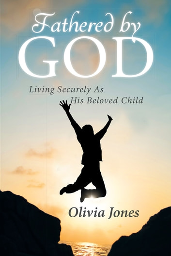 Fathered By God - Living Securely As His Beloved Child ebook by Olivia Jones
