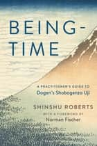 Being-Time - A Practitioner's Guide to Dogen's Shobogenzo Uji ebook by Norman Fischer, Shinshu Roberts