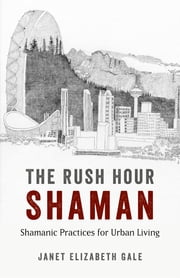 The Rush Hour Shaman - Shamanic Practices for Urban Living ebook by Janet Elizabeth Gale
