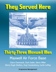 They Served Here: Thirty-Three Maxwell Men - Maxwell Air Force Base, Claire Chennault, Clark Gable, Glenn Miller, Henry Hugh Shelton, Hoyt Vandenberg, Curtis LeMay ebook by Progressive Management