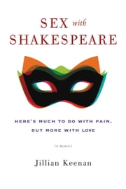 Sex with Shakespeare - Here's Much to Do with Pain, but More with Love ebook by Jillian Keenan