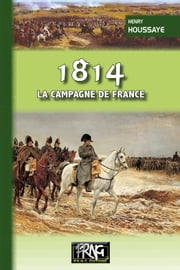 1814, la campagne de France ebook by Henry Houssaye