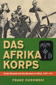 Das Afrika Korps - Erwin Rommel and the Germans in Africa, 1941-43 ebook by Franz Kurowski