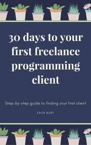 30 Days To Your First Freelance Programming Client: Step-by-Step Guide to Finding Your First Client ebook by Zack Burt