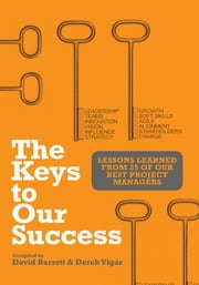 The Keys to Our Success - Lessons Learned from 25 of our Best Project Managers ebook by David Barrett, Derek Vigar