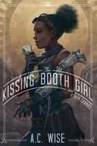 The Kissing Booth Girl and Other Stories ebook by A.C. Wise