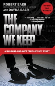 The Company We Keep - A Husband-and-Wife True-Life Spy Story ebook by Robert Baer,Dayna Baer