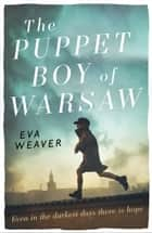 The Puppet Boy of Warsaw - A compelling, epic journey of survival and hope ebook by Eva Weaver