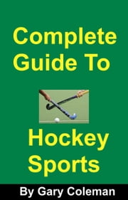 Complete Guide To Hockey Sports ebook by Gary Coleman