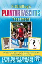 FitOldDog's Plantar Fasciitis Treatment - This System Is Based On An Understanding Of The Dynamic Nature Of Fascia ebook by Kevin Thomas Morgan,Rebecca Amis Lawson