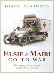 Elsie and Mairi Go to War: Two Extraordinary Women on the Western Front ebook by Diane Atkinson