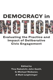 Democracy in Motion - Evaluating the Practice and Impact of Deliberative Civic Engagement ebook by Tina Nabatchi,John Gastil,G. Michael Weiksner,Matt Leighninger
