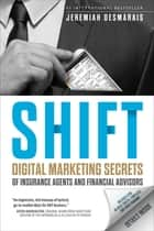 Shift - Digital Marketing Secrets of Insurance Agents and Financial Advisors ebook by Jeremiah D. Desmarais