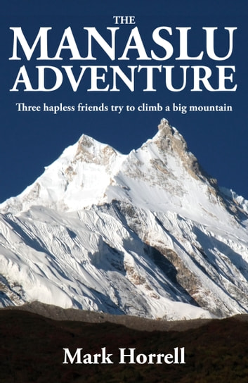 The Manaslu Adventure - Three hapless friends try to climb a big mountain ebook by Mark Horrell