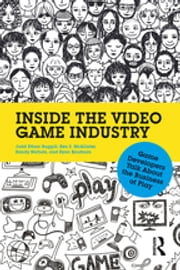Inside the Video Game Industry - Game Developers Talk About the Business of Play ebook by Judd Ruggill,Ken McAllister,Randy Nichols,Ryan Kaufman