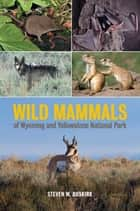 Wild Mammals of Wyoming and Yellowstone National Park ebook by Steven W. Buskirk