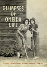 Glimpses of Oneida Life ebook by Karin  Michelson,Norma Kennedy,Mercy A. Doxtator