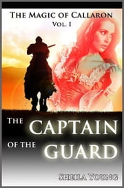 The Captain of the Guard: The Magic of Callaron, Vol. I ebook by Shiela Young