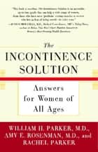 The Incontinence Solution ebook by Dr. William Parker,Amy Rosenman,Rachel Parker