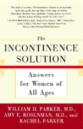 The Incontinence Solution - Answers for Women of All Ages ebook by Dr. William Parker,Amy Rosenman,Rachel Parker