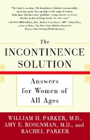 The Incontinence Solution - Answers for Women of All Ages ebook by Amy Rosenman,Rachel Parker,Dr. William Parker