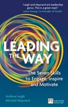 Leading the Way - The Seven Skills to Engage, Inspire and Motivate ebook by Mr Andrew Leigh, Mr Michael Maynard