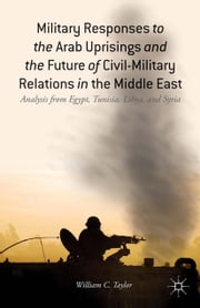 Military Responses to the Arab Uprisings and the Future of Civil-Military Relations in the Middle East - Analysis from Egypt, Tunisia, Libya, and Syria ebook by W. Taylor