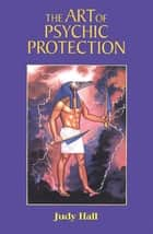 The Art of Psychic Protection ebook by Hall, Judy