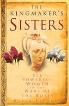 The Kingmaker's Sisters - Six Powerful Women in the Wars of the Roses ebook by David Baldwin