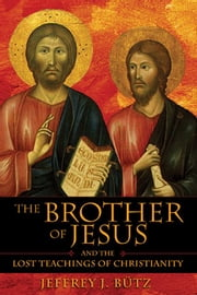 The Brother of Jesus and the Lost Teachings of Christianity ebook by Jeffrey J. Bütz