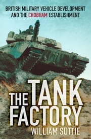 The Tank Factory - British Military Vehicle Development and the Chobham Establishment ebook by William Suttie