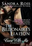 The Billionare's Liaison: Come With Me Complete ebook by Sandra Ross