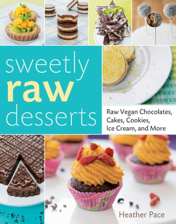 Sweetly Raw Desserts - Raw Vegan Chocolates, Cakes, Cookies, Ice Cream, and More ebook by Heather Pace