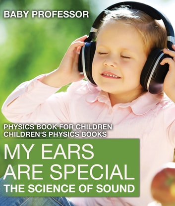 My Ears are Special : The Science of Sound - Physics Book for Children | Children's Physics Books ebook by Baby Professor