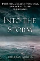 Into the Storm - Two Ships, a Deadly Hurricane, and an Epic Battle for Survival eBook by Tristram Korten