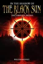 In the Shadow of the Black Sun: The Complete Trilogy ebook by William Kenney