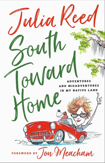 South Toward Home - Adventures and Misadventures in My Native Land eBook by Julia Reed