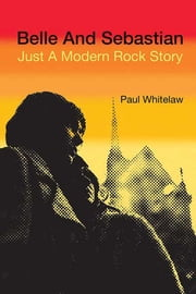 Belle and Sebastian - Just a Modern Rock Story ebook by Paul Whitelaw